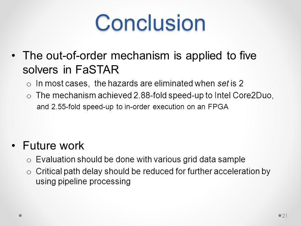 Conclusion The out-of-order mechanism is applied to five solvers in FaSTAR o In most cases, the hazards are eliminated when set is 2 o The mechanism achieved 2.88-fold speed-up to Intel Core2Duo, and 2.55-fold speed-up to in-order execution on an FPGA Future work o Evaluation should be done with various grid data sample o Critical path delay should be reduced for further acceleration by using pipeline processing 21