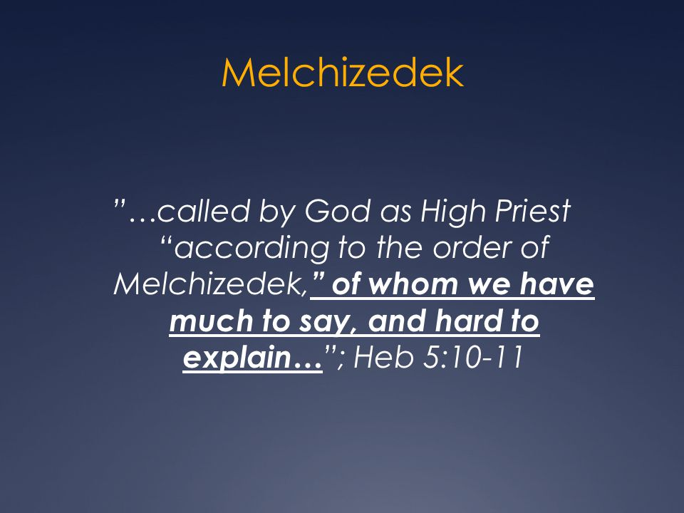 Melchizedek …called by God as High Priest according to the order of Melchizedek, of whom we have much to say, and hard to explain… ; Heb 5:10-11