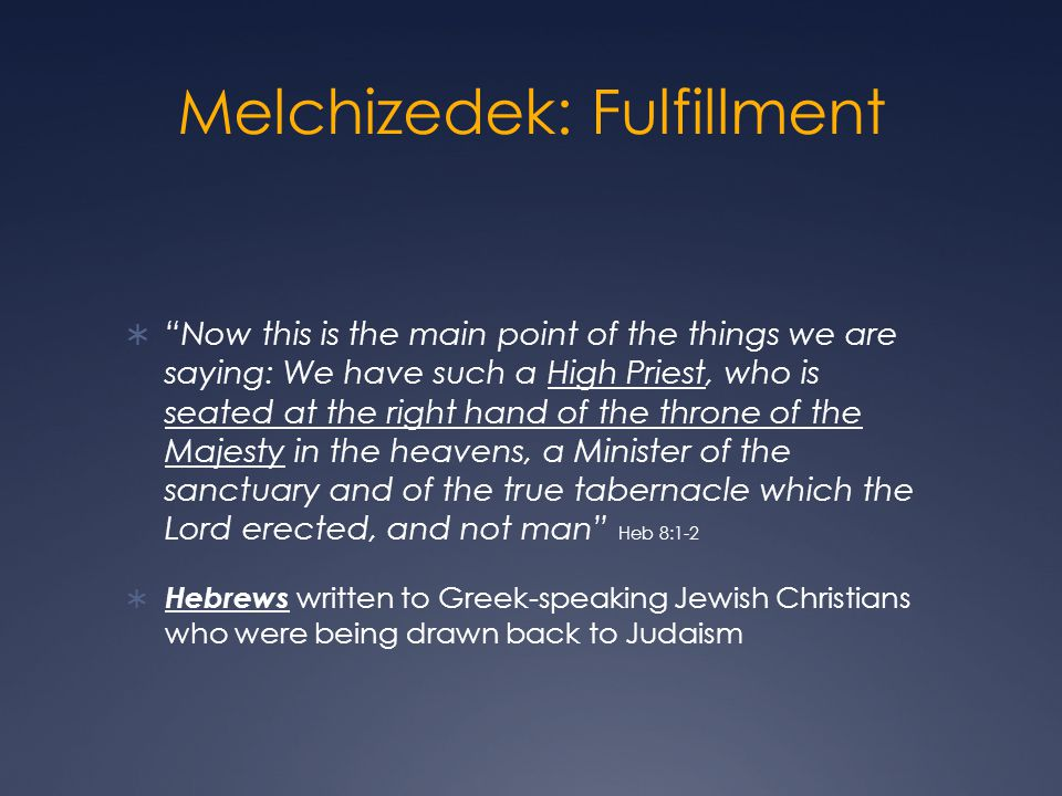 Melchizedek: Fulfillment Now this is the main point of the things we are saying: We have such a High Priest, who is seated at the right hand of the th