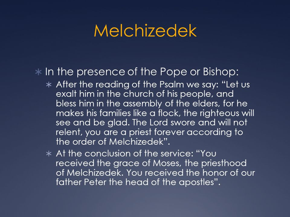 Melchizedek In the presence of the Pope or Bishop: After the reading of the Psalm we say: Let us exalt him in the church of his people, and bless him