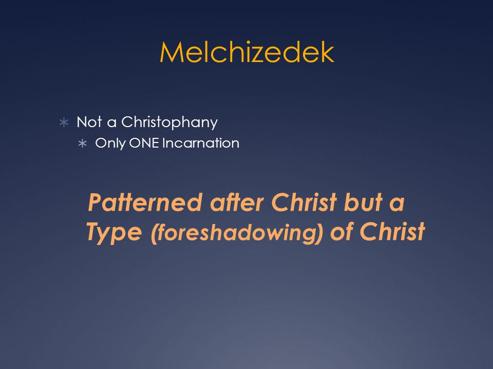 Melchizedek Not a Christophany Only ONE Incarnation Patterned after Christ but a Type (foreshadowing) of Christ