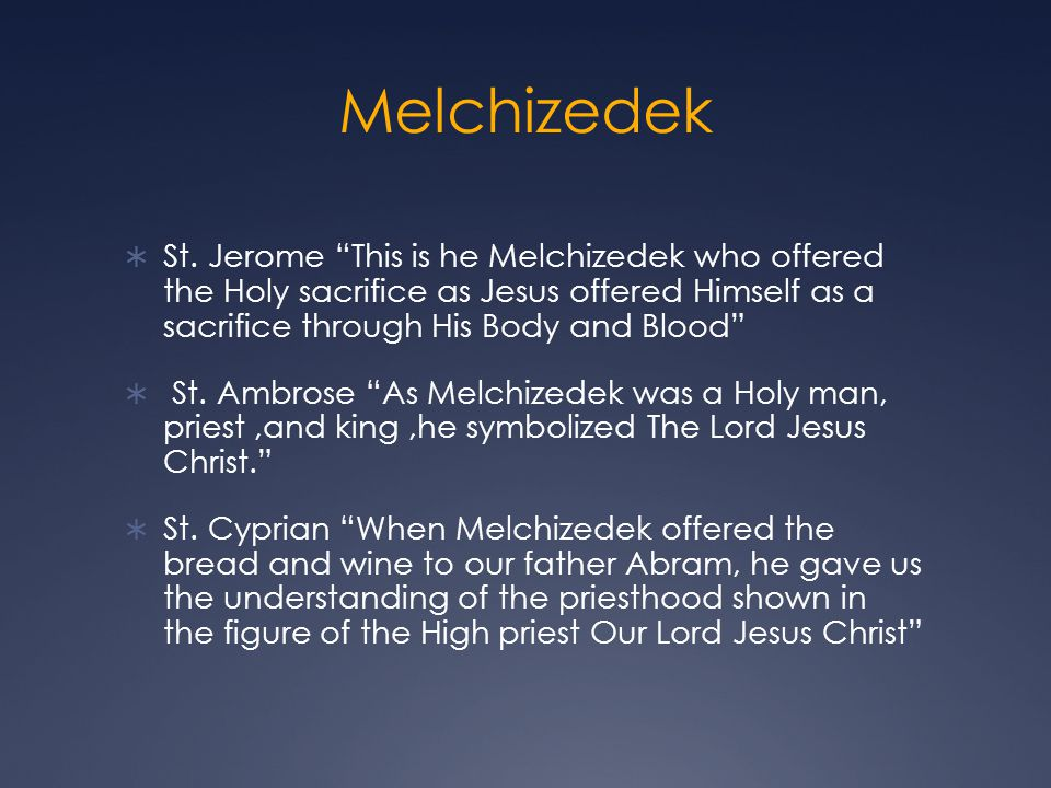 Melchizedek St. Jerome This is he Melchizedek who offered the Holy sacrifice as Jesus offered Himself as a sacrifice through His Body and Blood St. Am