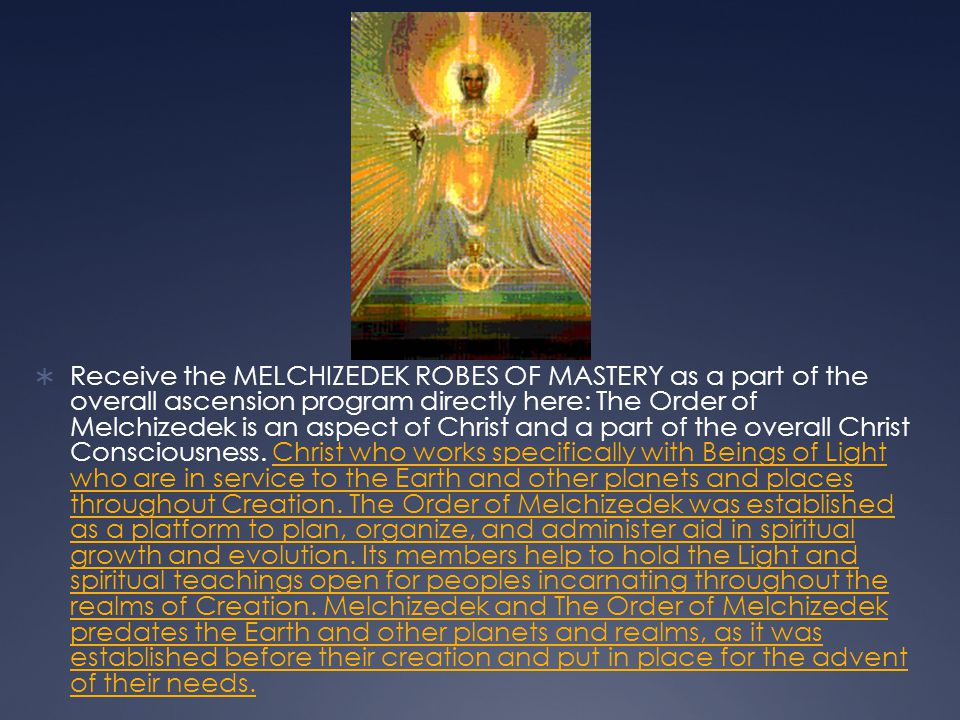 Receive the MELCHIZEDEK ROBES OF MASTERY as a part of the overall ascension program directly here: The Order of Melchizedek is an aspect of Christ and
