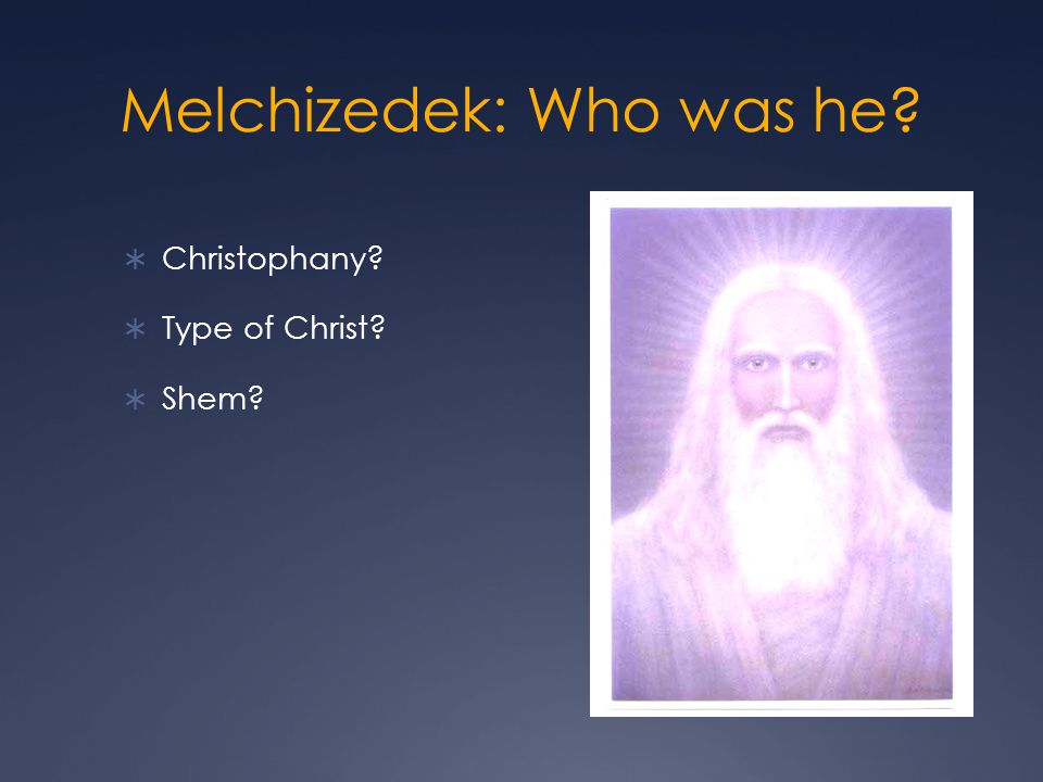Melchizedek: Who was he? Christophany? Type of Christ? Shem?
