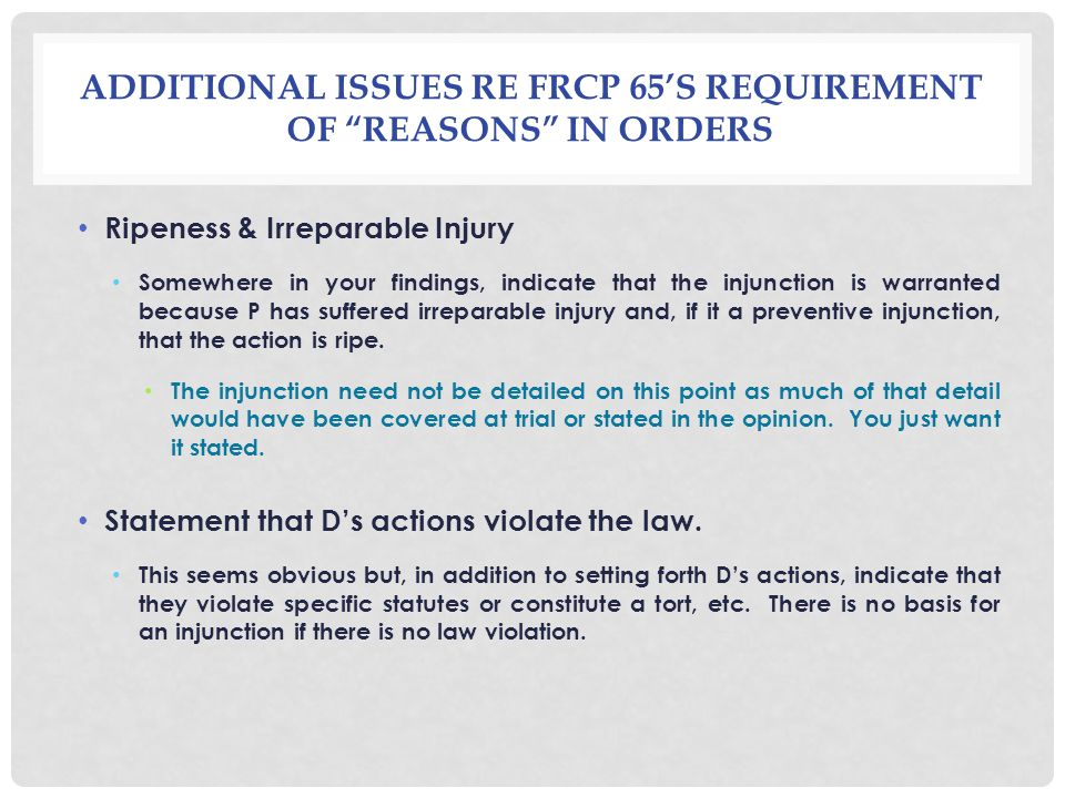 ADDITIONAL ISSUES RE FRCP 65S REQUIREMENT OF REASONS IN ORDERS Ripeness & Irreparable Injury Somewhere in your findings, indicate that the injunction is warranted because P has suffered irreparable injury and, if it a preventive injunction, that the action is ripe.