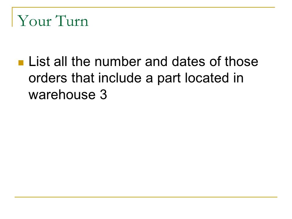 Your Turn List all the number and dates of those orders that include a part located in warehouse 3