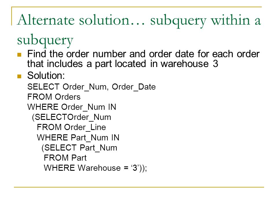 Alternate solution… subquery within a subquery Find the order number and order date for each order that includes a part located in warehouse 3 Solution: SELECT Order_Num, Order_Date FROM Orders WHERE Order_Num IN (SELECTOrder_Num FROM Order_Line WHERE Part_Num IN (SELECT Part_Num FROM Part WHERE Warehouse = 3));