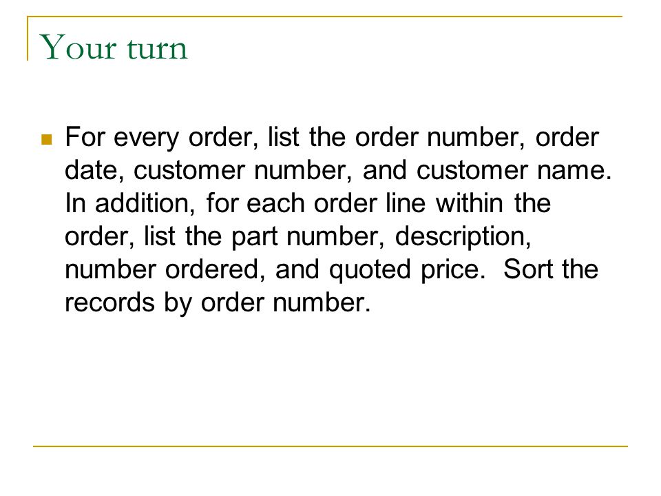 Your turn For every order, list the order number, order date, customer number, and customer name. In addition, for each order line within the order, l