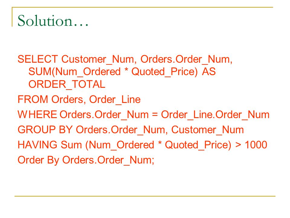 Solution… SELECT Customer_Num, Orders.Order_Num, SUM(Num_Ordered * Quoted_Price) AS ORDER_TOTAL FROM Orders, Order_Line WHERE Orders.Order_Num = Order_Line.Order_Num GROUP BY Orders.Order_Num, Customer_Num HAVING Sum (Num_Ordered * Quoted_Price) > 1000 Order By Orders.Order_Num;