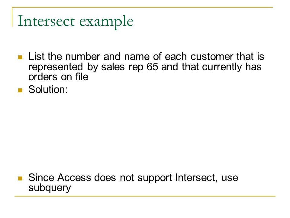 Intersect example List the number and name of each customer that is represented by sales rep 65 and that currently has orders on file Solution: Since Access does not support Intersect, use subquery