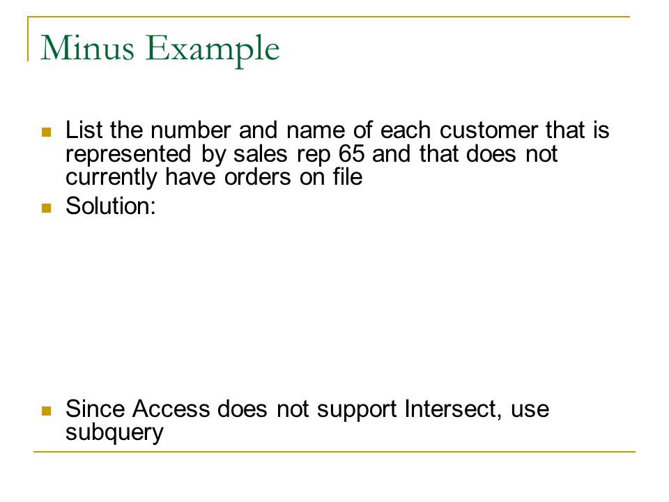 Minus Example List the number and name of each customer that is represented by sales rep 65 and that does not currently have orders on file Solution: Since Access does not support Intersect, use subquery