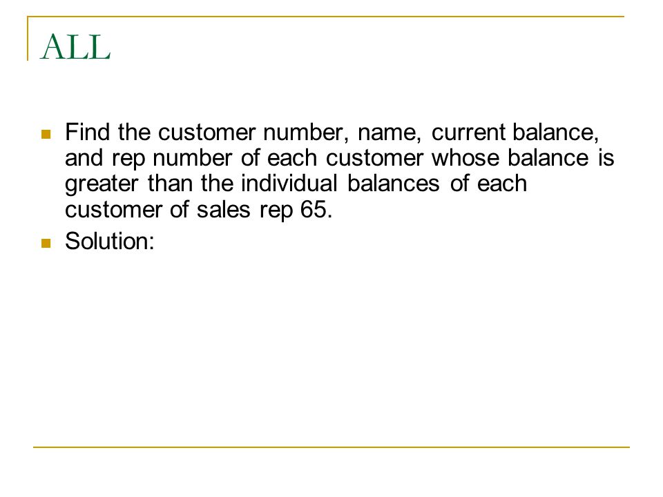 ALL Find the customer number, name, current balance, and rep number of each customer whose balance is greater than the individual balances of each customer of sales rep 65.