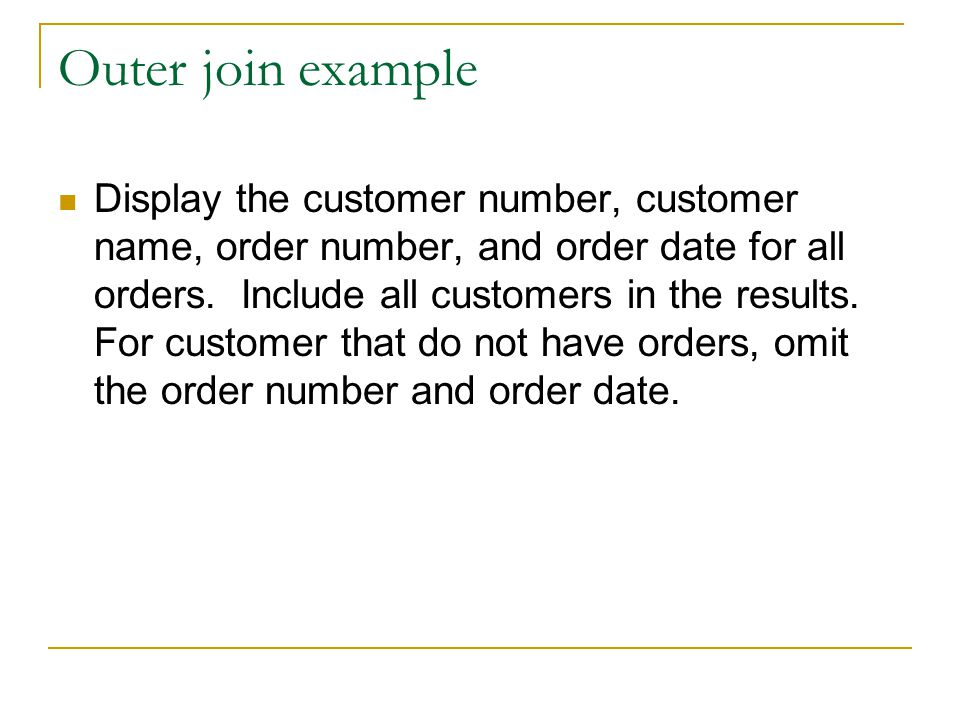 Outer join example Display the customer number, customer name, order number, and order date for all orders. Include all customers in the results. For