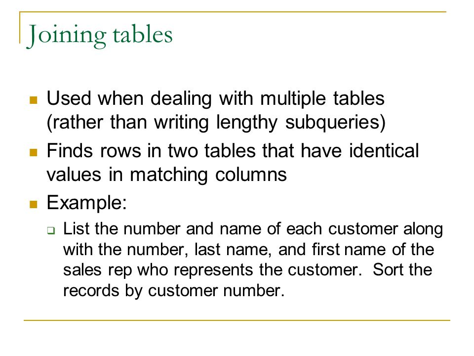 Joining tables Used when dealing with multiple tables (rather than writing lengthy subqueries) Finds rows in two tables that have identical values in