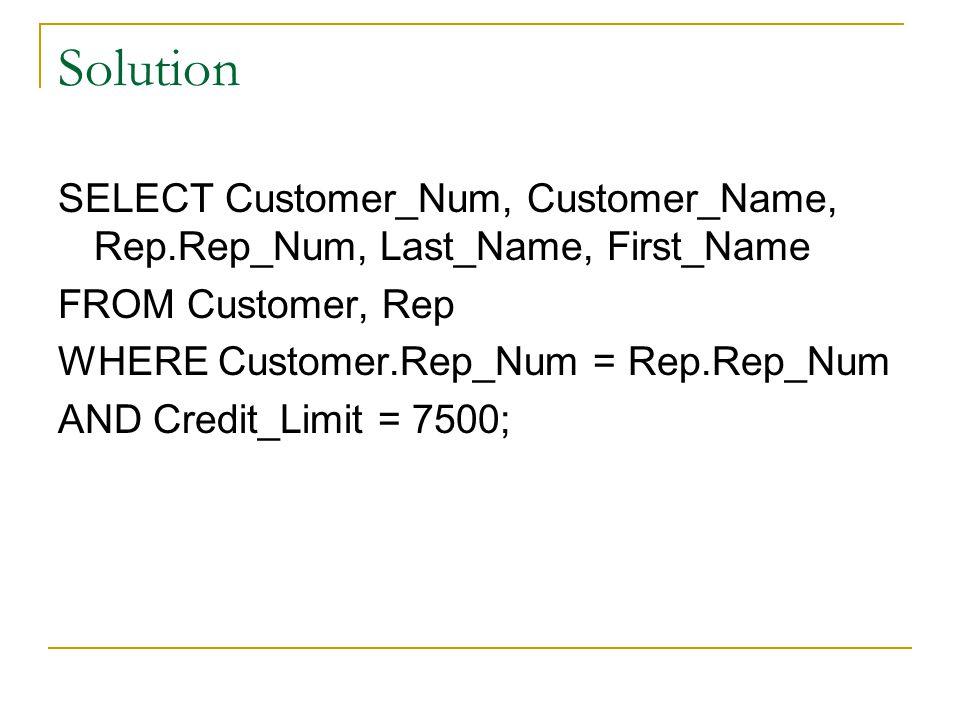 Solution SELECT Customer_Num, Customer_Name, Rep.Rep_Num, Last_Name, First_Name FROM Customer, Rep WHERE Customer.Rep_Num = Rep.Rep_Num AND Credit_Limit = 7500;