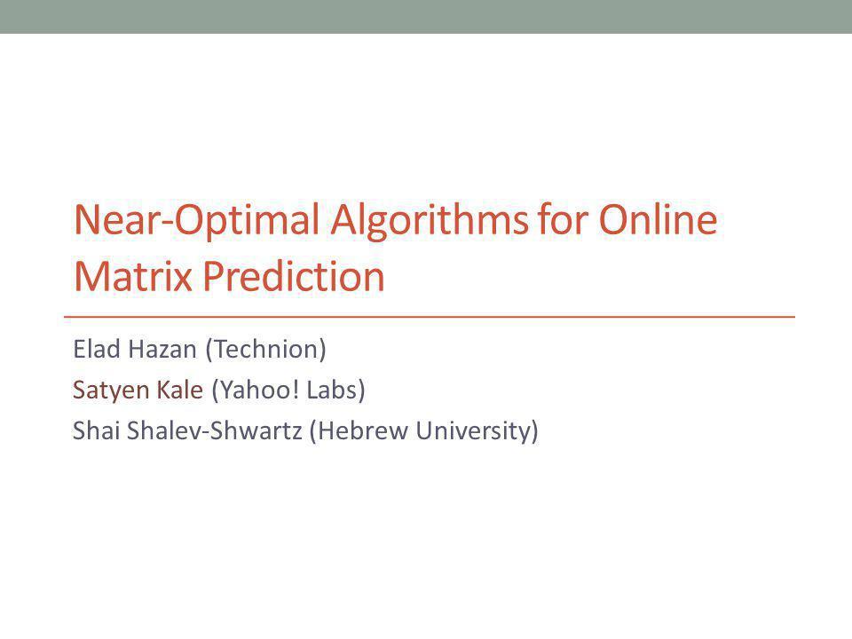 Near-Optimal Algorithms for Online Matrix Prediction Elad Hazan (Technion) Satyen Kale (Yahoo.