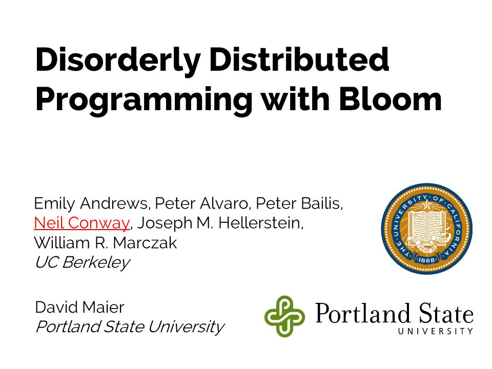 Disorderly Distributed Programming with Bloom Emily Andrews, Peter Alvaro, Peter Bailis, Neil Conway, Joseph M.