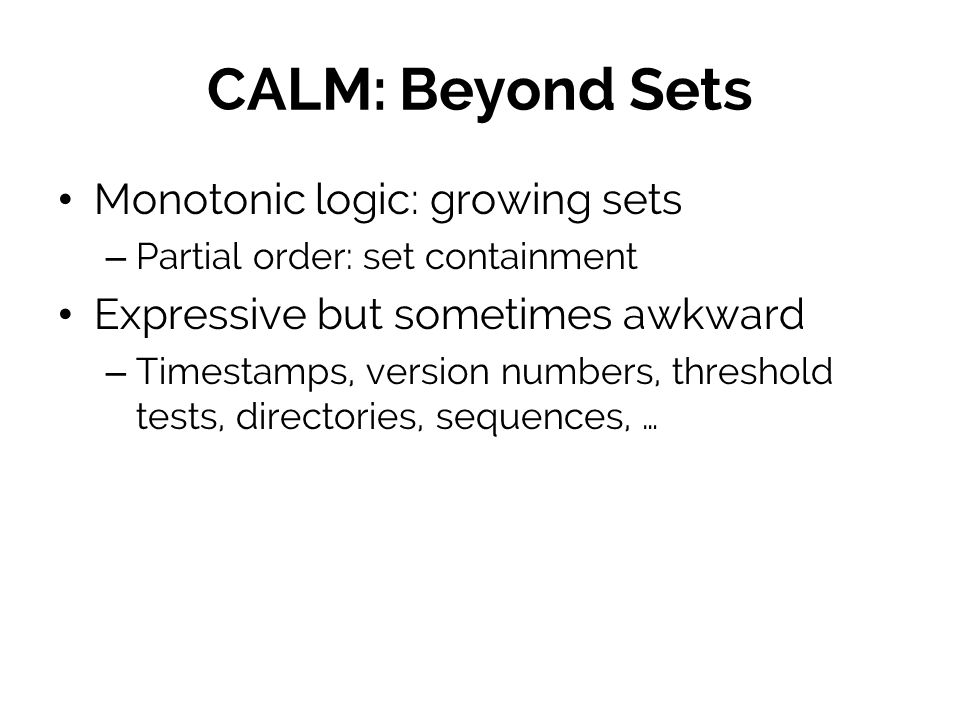 CALM: Beyond Sets Monotonic logic: growing sets – Partial order: set containment Expressive but sometimes awkward – Timestamps, version numbers, threshold tests, directories, sequences, …