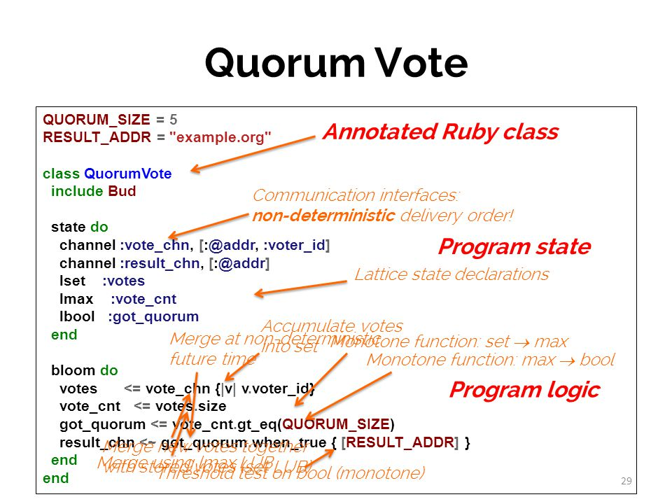 Quorum Vote QUORUM_SIZE = 5 RESULT_ADDR = example.org class QuorumVote include Bud state do channel :vote_chn, [:@addr, :voter_id] channel :result_chn, [:@addr] lset :votes lmax :vote_cnt lbool :got_quorum end bloom do votes <= vote_chn {|v| v.voter_id} vote_cnt <= votes.size got_quorum <= vote_cnt.gt_eq(QUORUM_SIZE) result_chn <~ got_quorum.when_true { [RESULT_ADDR] } end Monotone function: set max Monotone function: max bool Threshold test on bool (monotone) Lattice state declarations 29 Communication interfaces: non-deterministic delivery order.