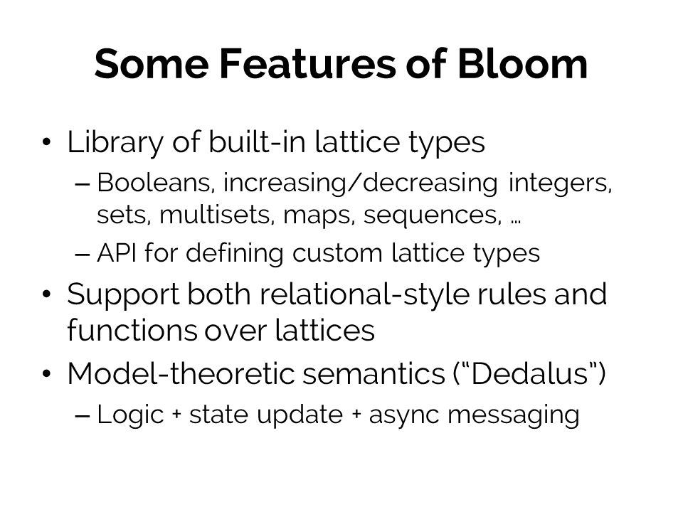 Some Features of Bloom Library of built-in lattice types – Booleans, increasing/decreasing integers, sets, multisets, maps, sequences, … – API for defining custom lattice types Support both relational-style rules and functions over lattices Model-theoretic semantics (Dedalus) – Logic + state update + async messaging