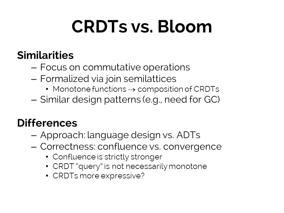 CRDTs vs. Bloom Similarities – Focus on commutative operations – Formalized via join semilattices Monotone functions composition of CRDTs – Similar de