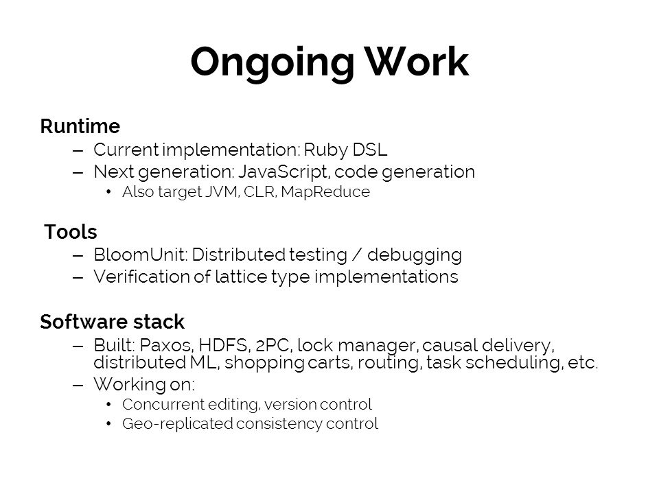 Ongoing Work Runtime – Current implementation: Ruby DSL – Next generation: JavaScript, code generation Also target JVM, CLR, MapReduce Tools – BloomUnit: Distributed testing / debugging – Verification of lattice type implementations Software stack – Built: Paxos, HDFS, 2PC, lock manager, causal delivery, distributed ML, shopping carts, routing, task scheduling, etc.