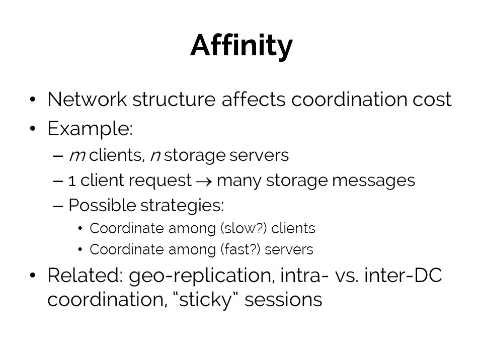 Affinity Network structure affects coordination cost Example: – m clients, n storage servers – 1 client request many storage messages – Possible strategies: Coordinate among (slow?) clients Coordinate among (fast?) servers Related: geo-replication, intra- vs.
