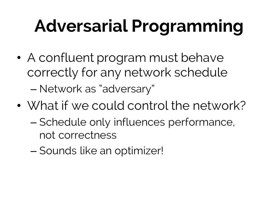 Adversarial Programming A confluent program must behave correctly for any network schedule – Network as adversary What if we could control the network.