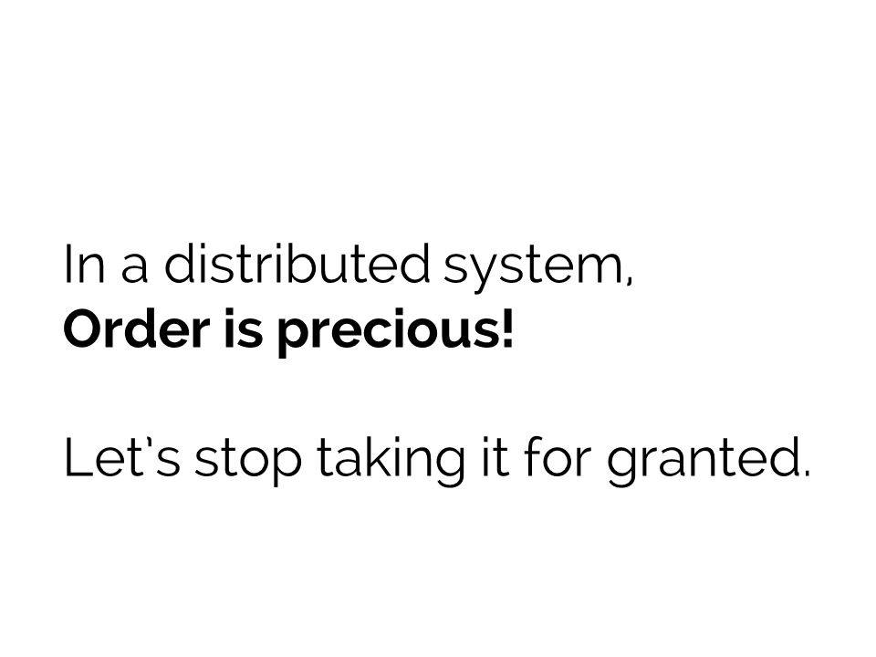 In a distributed system, Order is precious! Lets stop taking it for granted.