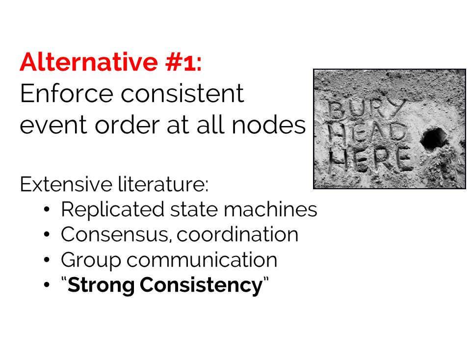 Alternative #1: Enforce consistent event order at all nodes Extensive literature: Replicated state machines Consensus, coordination Group communication Strong Consistency