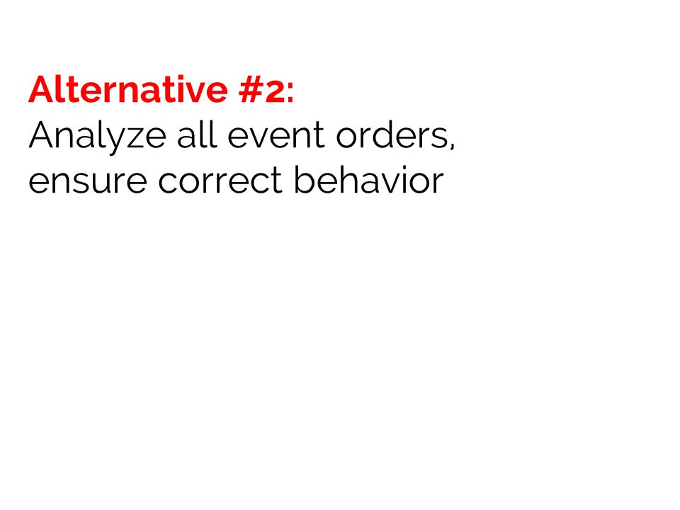 Alternative #2: Analyze all event orders, ensure correct behavior