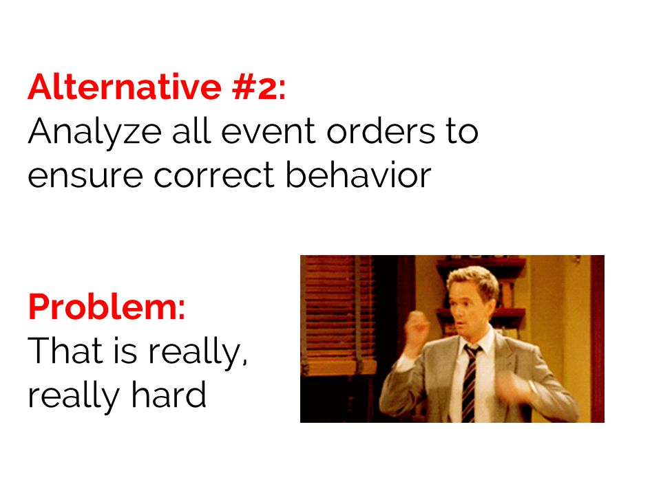Alternative #2: Analyze all event orders to ensure correct behavior Problem: That is really, really hard
