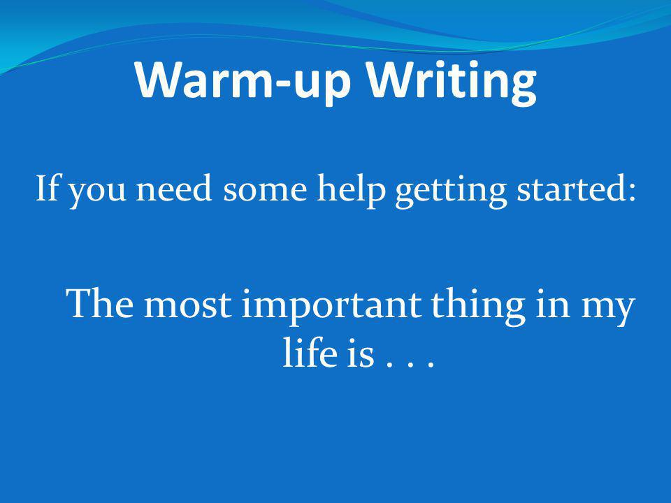Warm-up Writing If you need some help getting started: The most important thing in my life is...