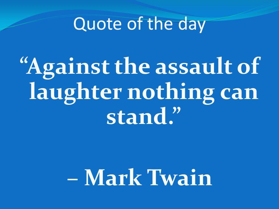 Quote of the day Against the assault of laughter nothing can stand. – Mark Twain