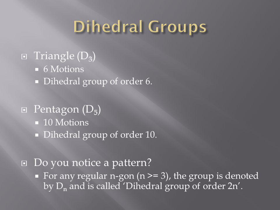 Triangle (D 3 ) 6 Motions Dihedral group of order 6. Pentagon (D 5 ) 10 Motions Dihedral group of order 10. Do you notice a pattern? For any regular n