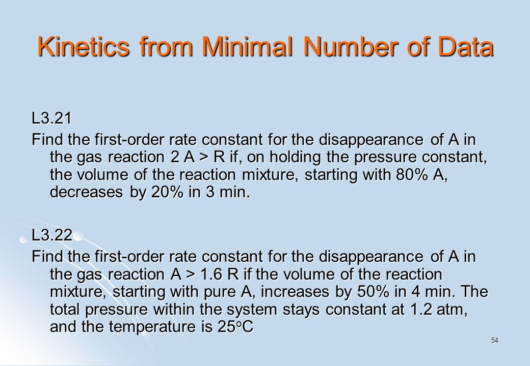 54 Kinetics from Minimal Number of Data L3.21 Find the first-order rate constant for the disappearance of A in the gas reaction 2 A > R if, on holding