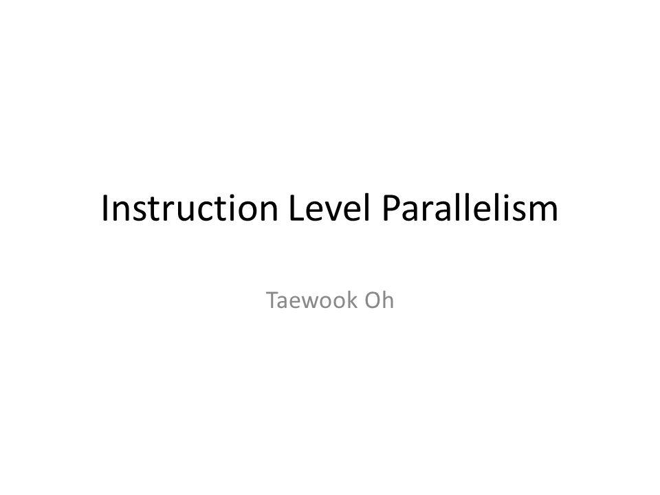 Instruction Level Parallelism Taewook Oh