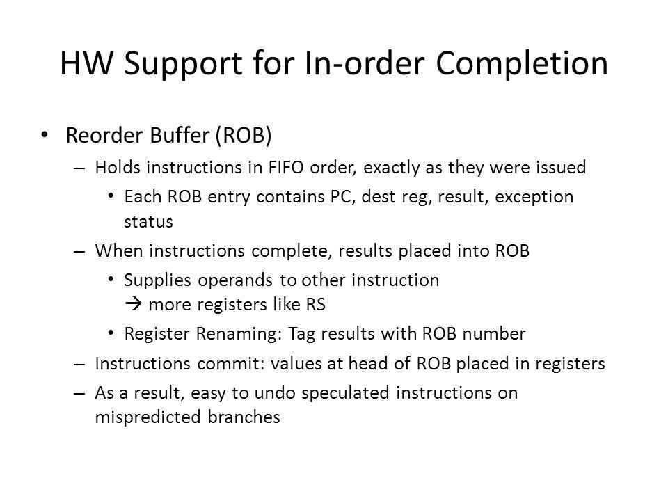 HW Support for In-order Completion Reorder Buffer (ROB) – Holds instructions in FIFO order, exactly as they were issued Each ROB entry contains PC, de