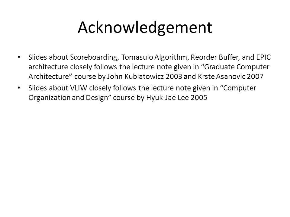 Acknowledgement Slides about Scoreboarding, Tomasulo Algorithm, Reorder Buffer, and EPIC architecture closely follows the lecture note given in Gradua