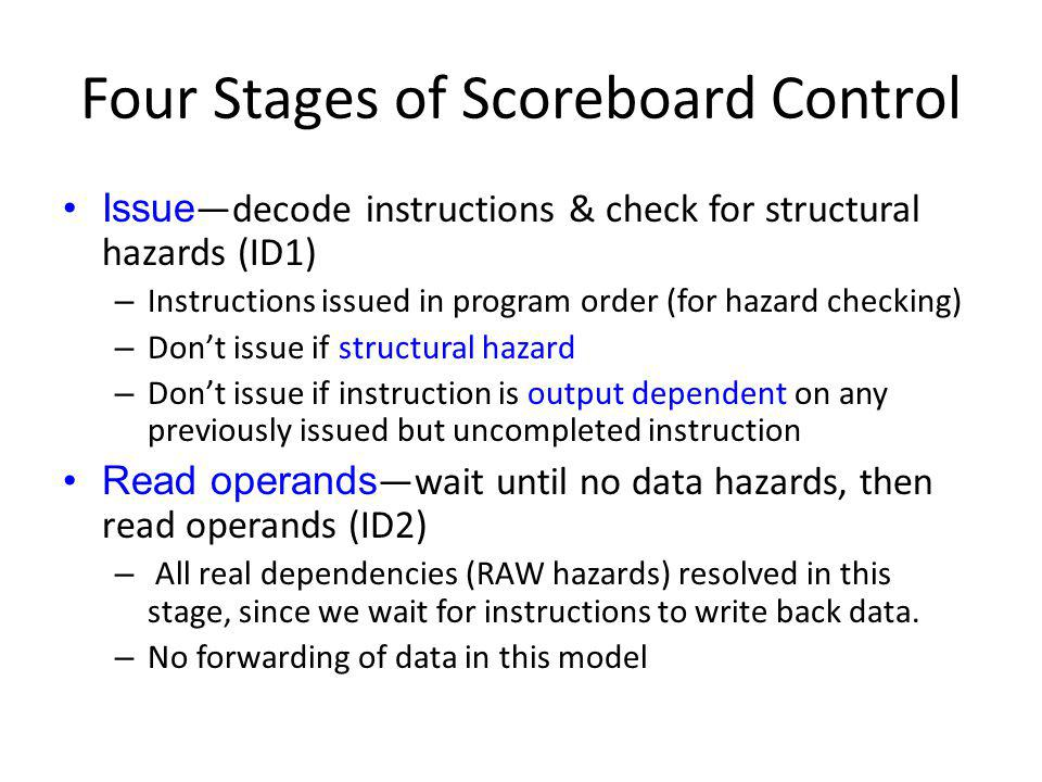 Four Stages of Scoreboard Control Issue decode instructions & check for structural hazards (ID1) – Instructions issued in program order (for hazard ch