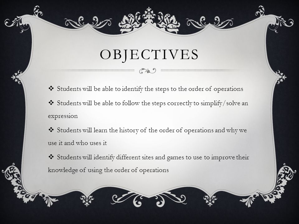 OBJECTIVES Students will be able to identify the steps to the order of operations Students will be able to follow the steps correctly to simplify/solve an expression Students will learn the history of the order of operations and why we use it and who uses it Students will identify different sites and games to use to improve their knowledge of using the order of operations