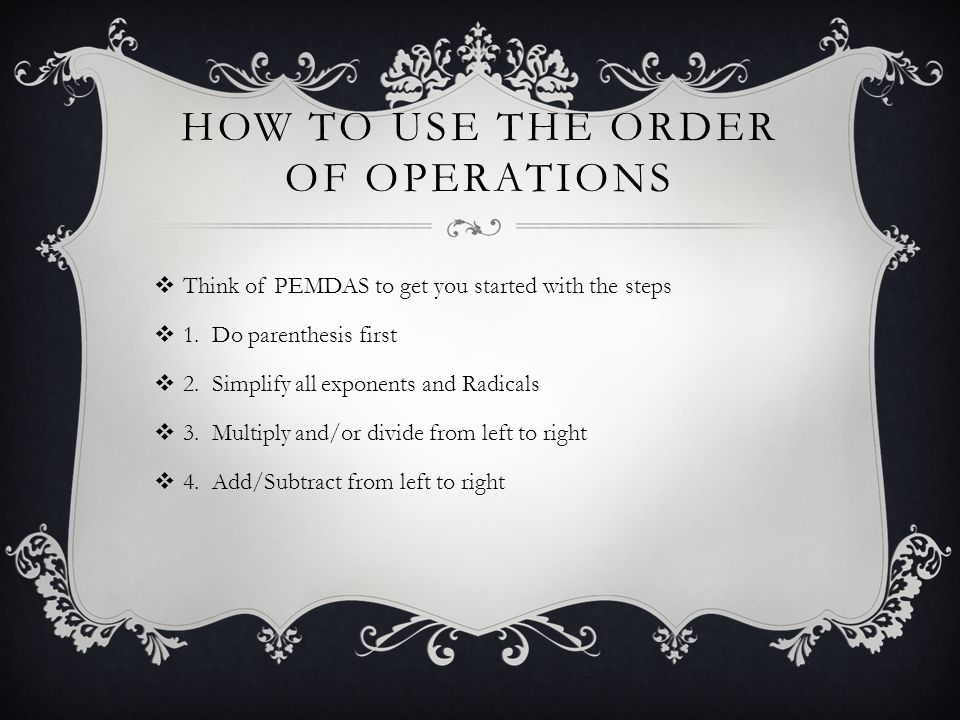 HOW TO USE THE ORDER OF OPERATIONS Think of PEMDAS to get you started with the steps 1.