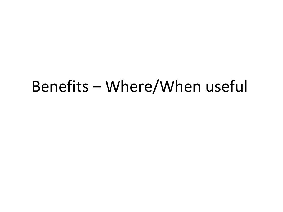Benefits – Where/When useful