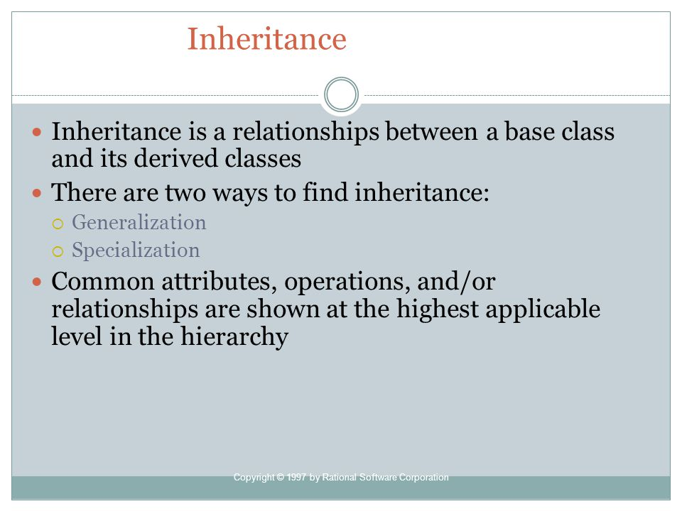 Copyright © 1997 by Rational Software Corporation Inheritance Inheritance is a relationships between a base class and its derived classes There are two ways to find inheritance: Generalization Specialization Common attributes, operations, and/or relationships are shown at the highest applicable level in the hierarchy