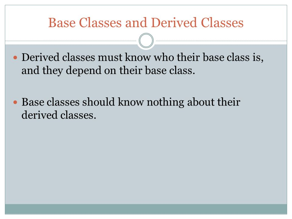 Base Classes and Derived Classes Derived classes must know who their base class is, and they depend on their base class.
