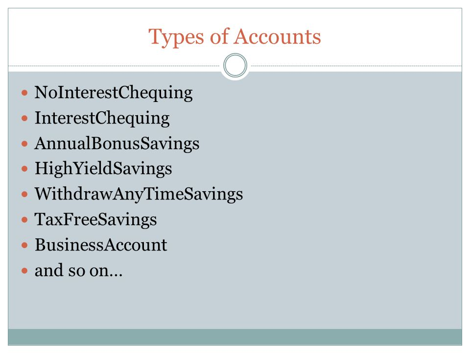 Types of Accounts NoInterestChequing InterestChequing AnnualBonusSavings HighYieldSavings WithdrawAnyTimeSavings TaxFreeSavings BusinessAccount and so on…