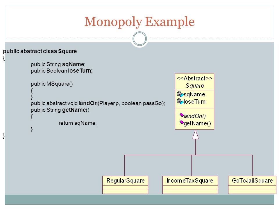 Monopoly Example public abstract class Square { public String sqName; public Boolean loseTurn; public MSquare() { } public abstract void landOn(Player p, boolean passGo); public String getName() { return sqName; }