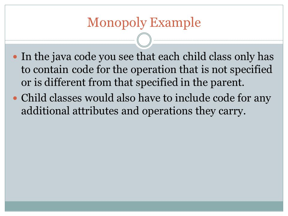 Monopoly Example In the java code you see that each child class only has to contain code for the operation that is not specified or is different from that specified in the parent.