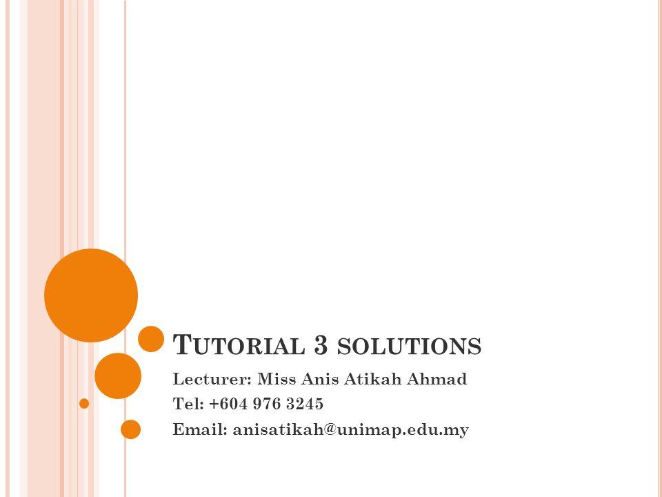T UTORIAL 3 SOLUTIONS Lecturer: Miss Anis Atikah Ahmad Tel: +604 976 3245 Email: anisatikah@unimap.edu.my