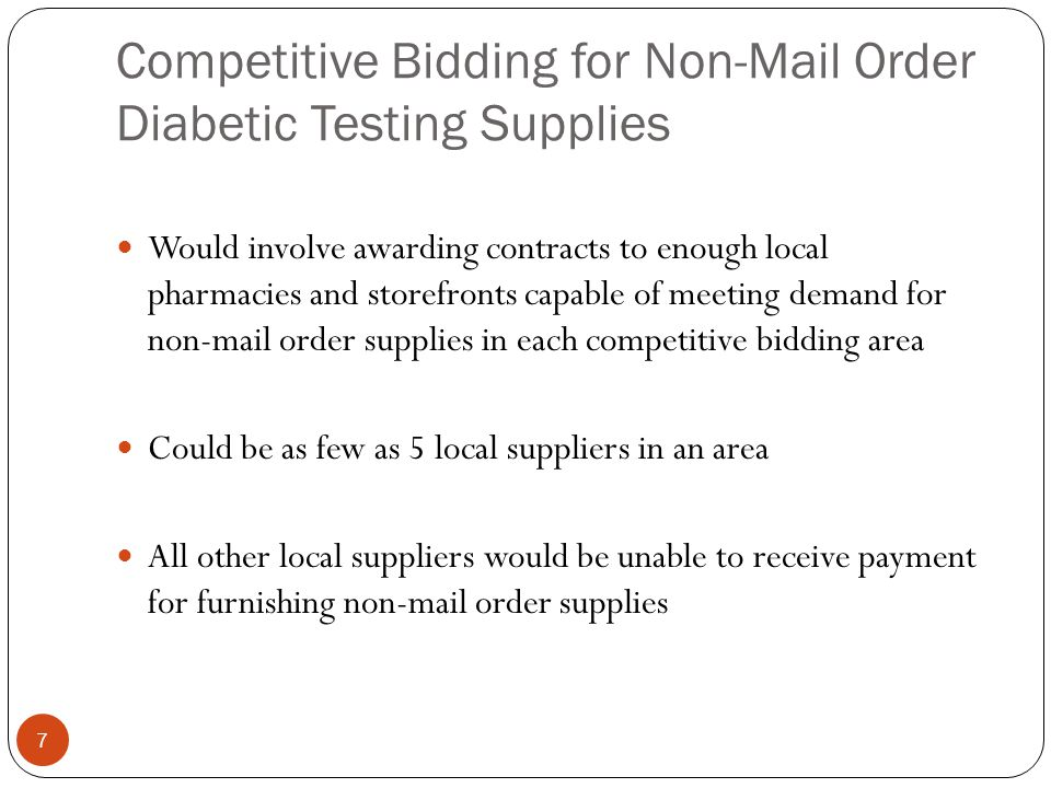 Competitive Bidding for Non-Mail Order Diabetic Testing Supplies 7 Would involve awarding contracts to enough local pharmacies and storefronts capable
